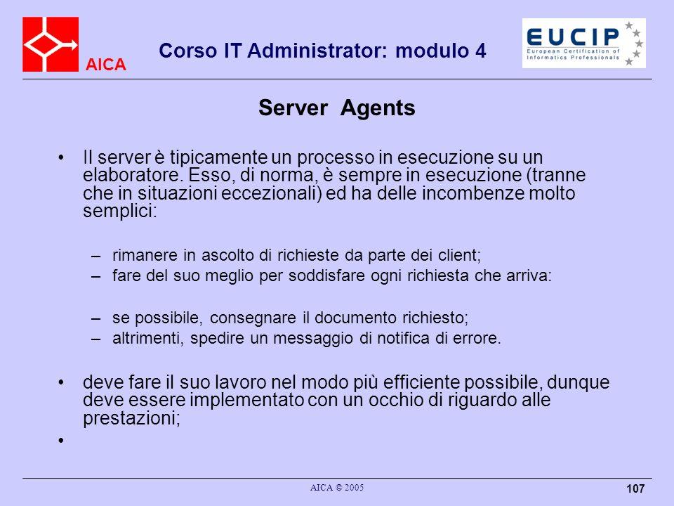 AICA Corso IT Administrator: modulo 4 AICA © 2005 107 Server Agents Il server è tipicamente un processo in esecuzione su un elaboratore. Esso, di norm