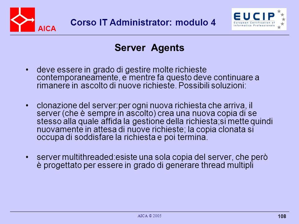 AICA Corso IT Administrator: modulo 4 AICA © 2005 108 Server Agents deve essere in grado di gestire molte richieste contemporaneamente, e mentre fa qu