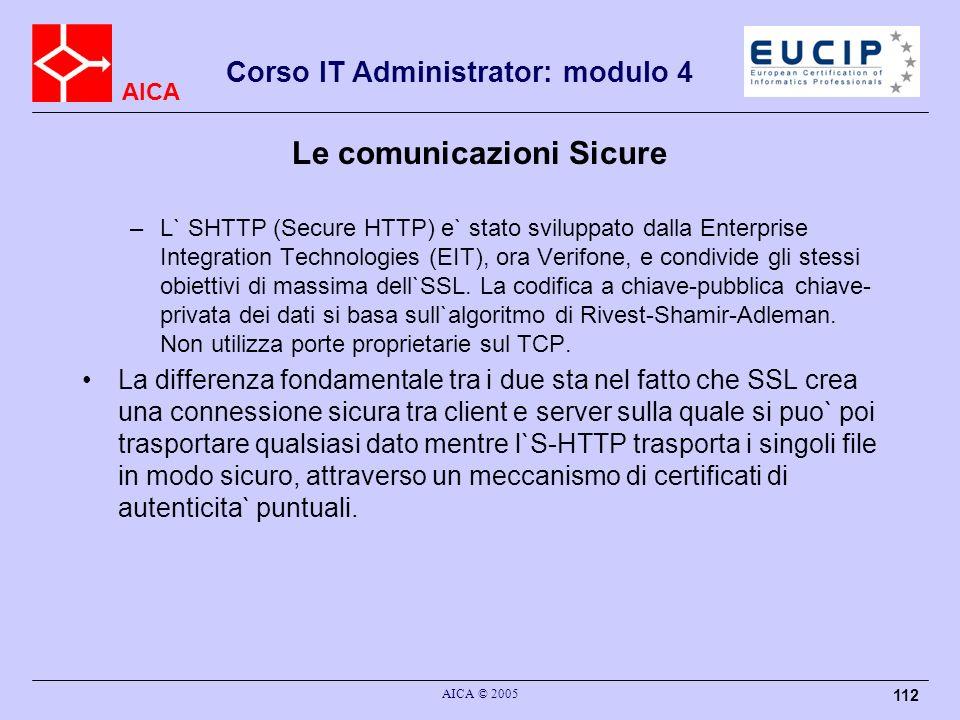 AICA Corso IT Administrator: modulo 4 AICA © 2005 112 Le comunicazioni Sicure –L` SHTTP (Secure HTTP) e` stato sviluppato dalla Enterprise Integration