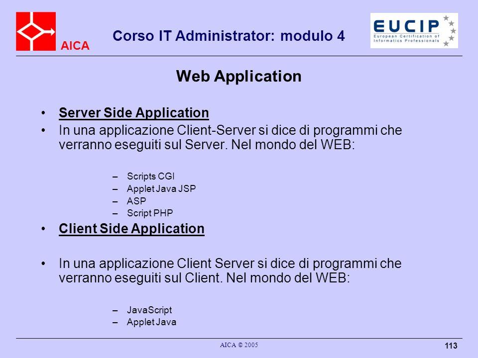 AICA Corso IT Administrator: modulo 4 AICA © 2005 113 Web Application Server Side Application In una applicazione Client-Server si dice di programmi c