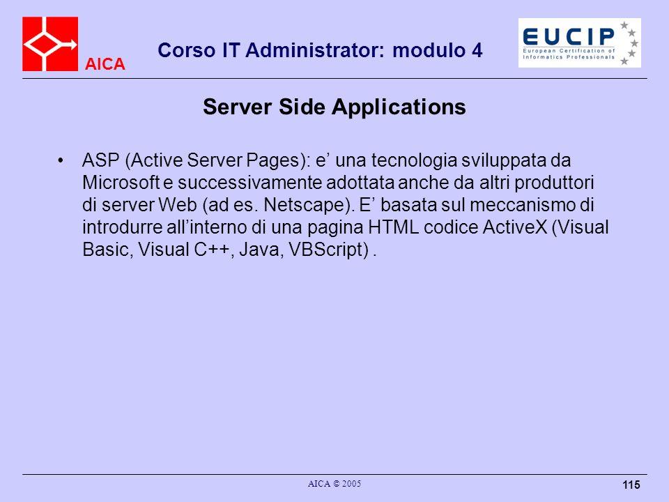 AICA Corso IT Administrator: modulo 4 AICA © 2005 115 Server Side Applications ASP (Active Server Pages): e una tecnologia sviluppata da Microsoft e s