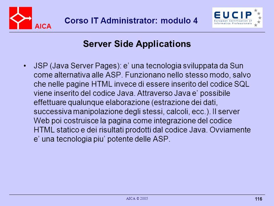 AICA Corso IT Administrator: modulo 4 AICA © 2005 116 Server Side Applications JSP (Java Server Pages): e una tecnologia sviluppata da Sun come altern