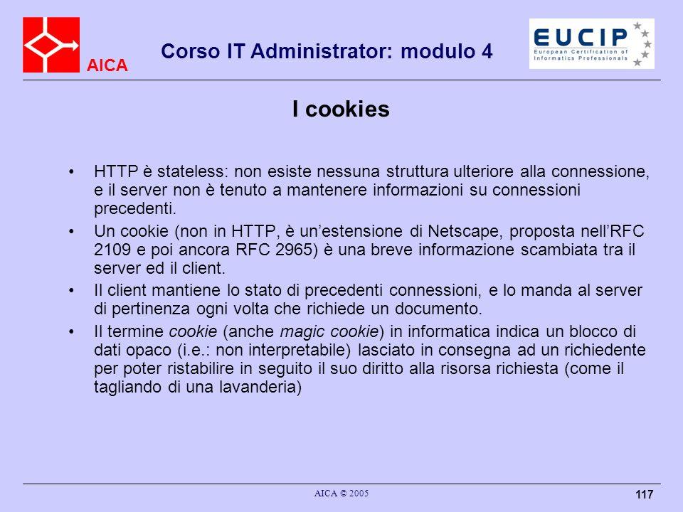 AICA Corso IT Administrator: modulo 4 AICA © 2005 117 I cookies HTTP è stateless: non esiste nessuna struttura ulteriore alla connessione, e il server