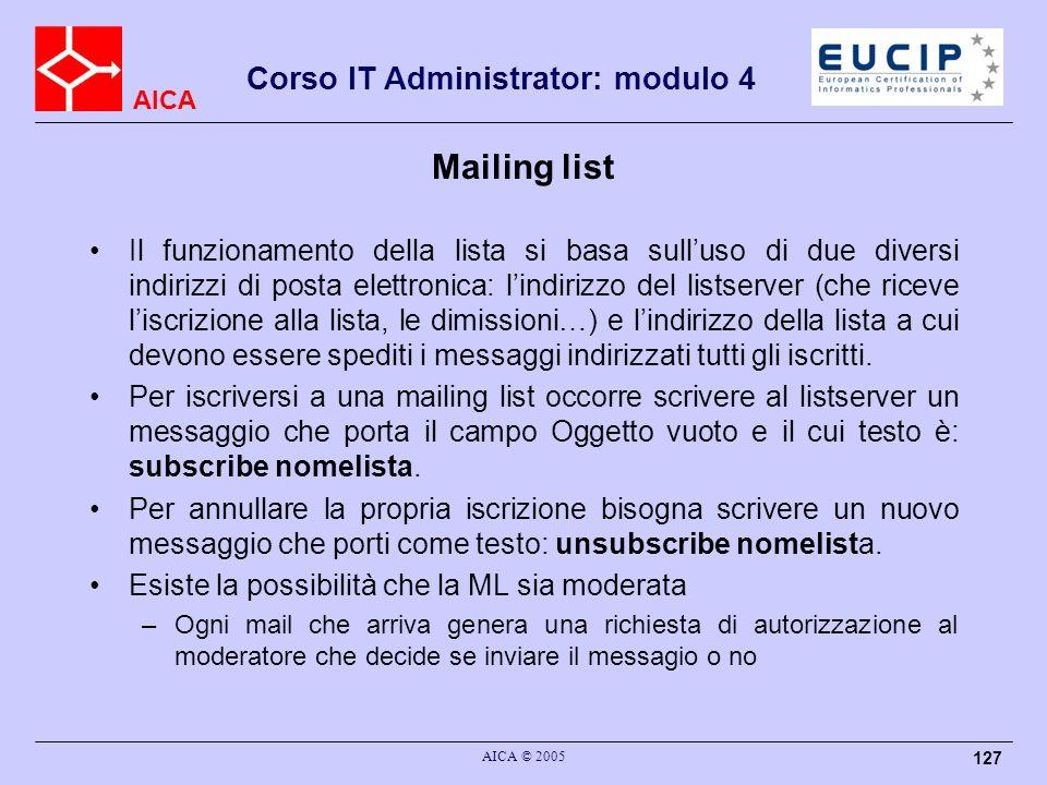 AICA Corso IT Administrator: modulo 4 AICA © 2005 127 Mailing list Il funzionamento della lista si basa sulluso di due diversi indirizzi di posta elet
