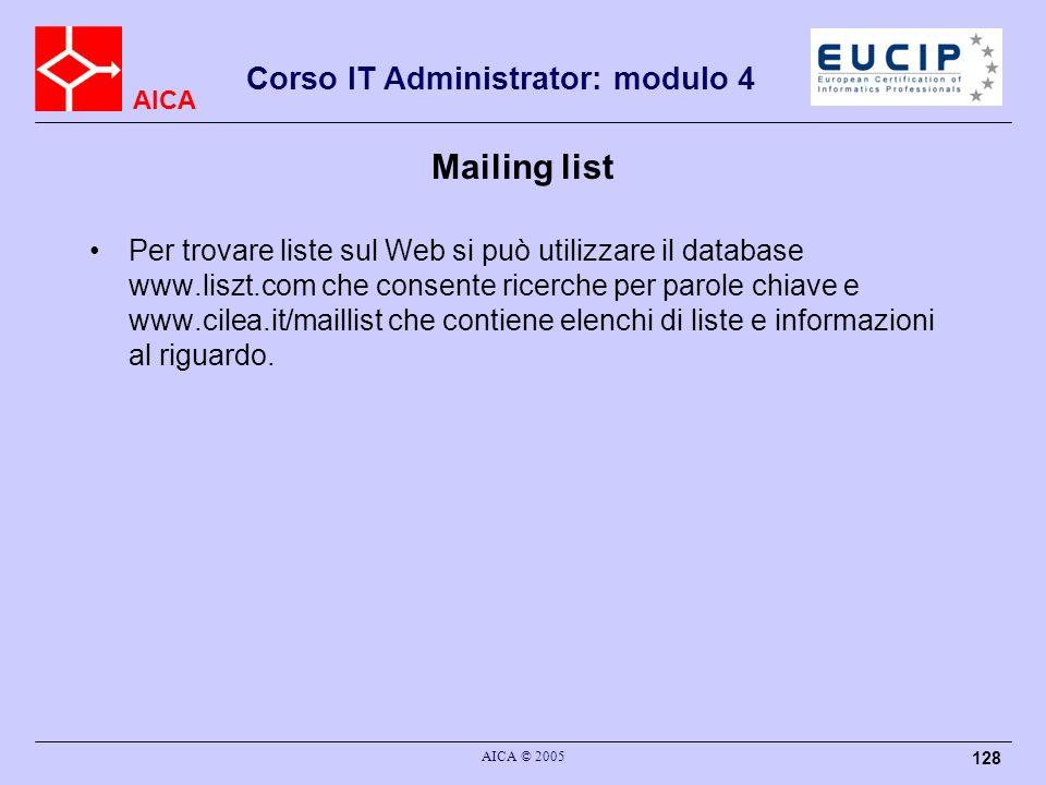 AICA Corso IT Administrator: modulo 4 AICA © 2005 128 Mailing list Per trovare liste sul Web si può utilizzare il database www.liszt.com che consente