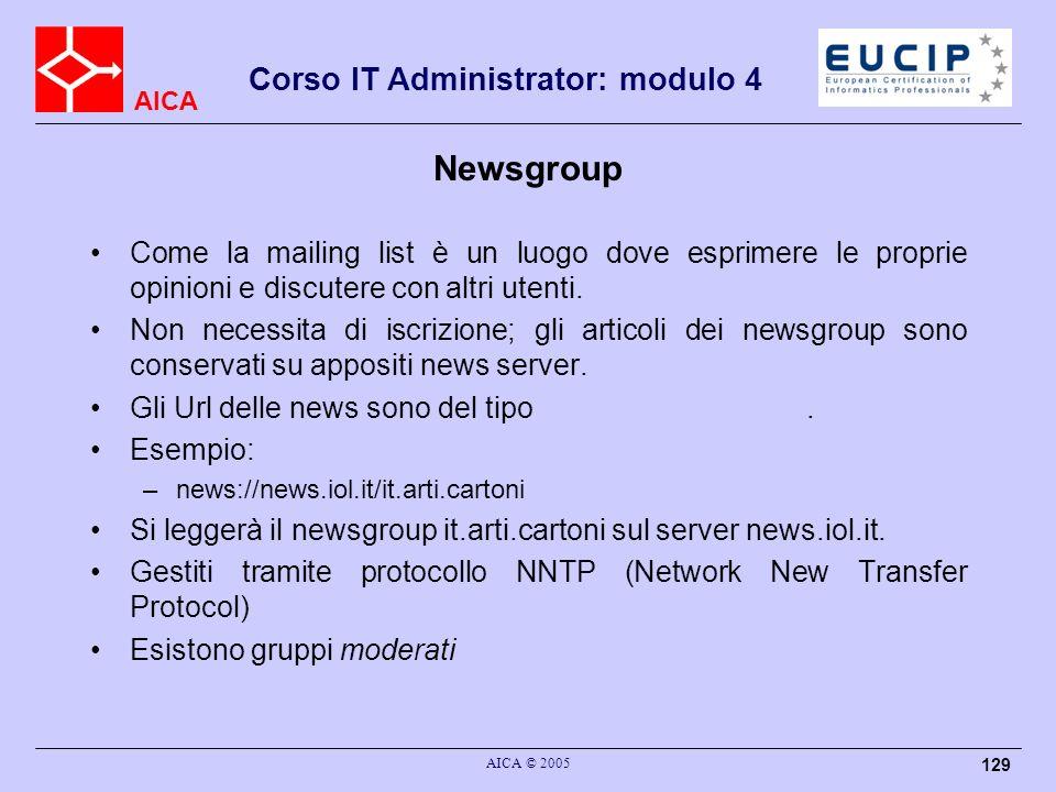 AICA Corso IT Administrator: modulo 4 AICA © 2005 129 Newsgroup Come la mailing list è un luogo dove esprimere le proprie opinioni e discutere con alt