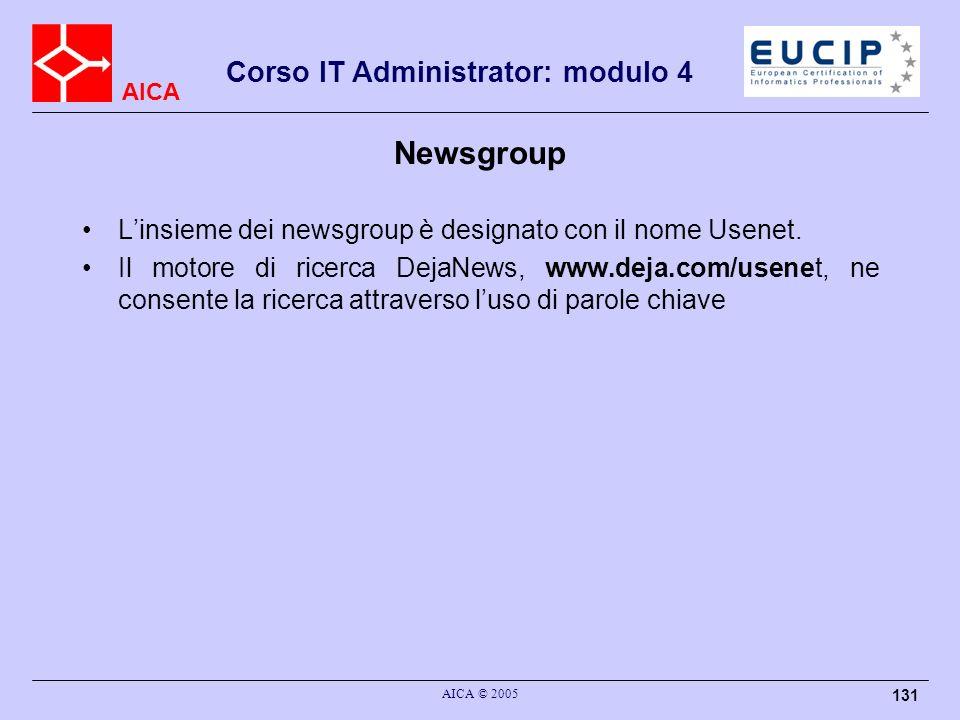 AICA Corso IT Administrator: modulo 4 AICA © 2005 131 Newsgroup Linsieme dei newsgroup è designato con il nome Usenet. Il motore di ricerca DejaNews,