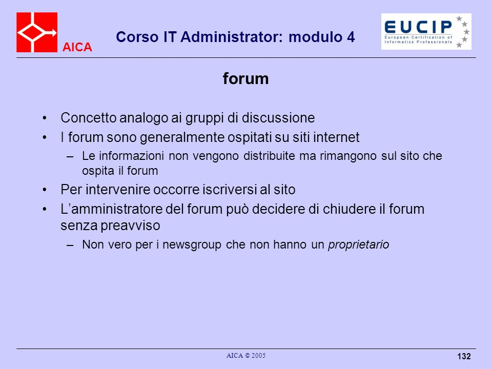 AICA Corso IT Administrator: modulo 4 AICA © 2005 132 forum Concetto analogo ai gruppi di discussione I forum sono generalmente ospitati su siti inter