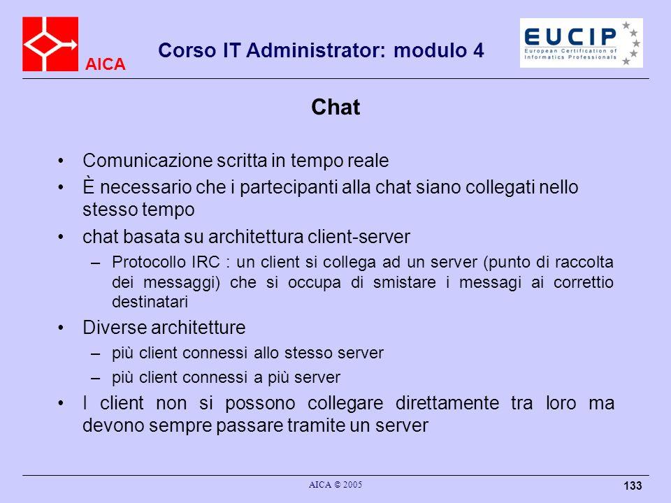 AICA Corso IT Administrator: modulo 4 AICA © 2005 133 Chat Comunicazione scritta in tempo reale È necessario che i partecipanti alla chat siano colleg