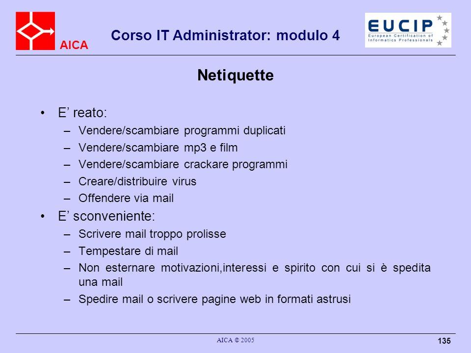 AICA Corso IT Administrator: modulo 4 AICA © 2005 135 Netiquette E reato: –Vendere/scambiare programmi duplicati –Vendere/scambiare mp3 e film –Vender