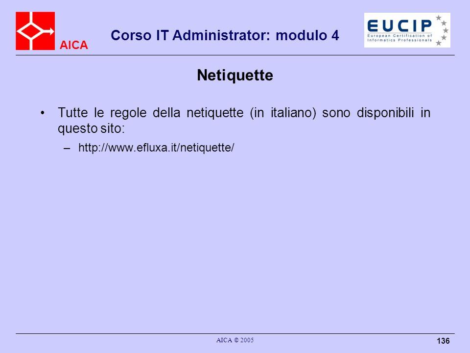AICA Corso IT Administrator: modulo 4 AICA © 2005 136 Netiquette Tutte le regole della netiquette (in italiano) sono disponibili in questo sito: –http