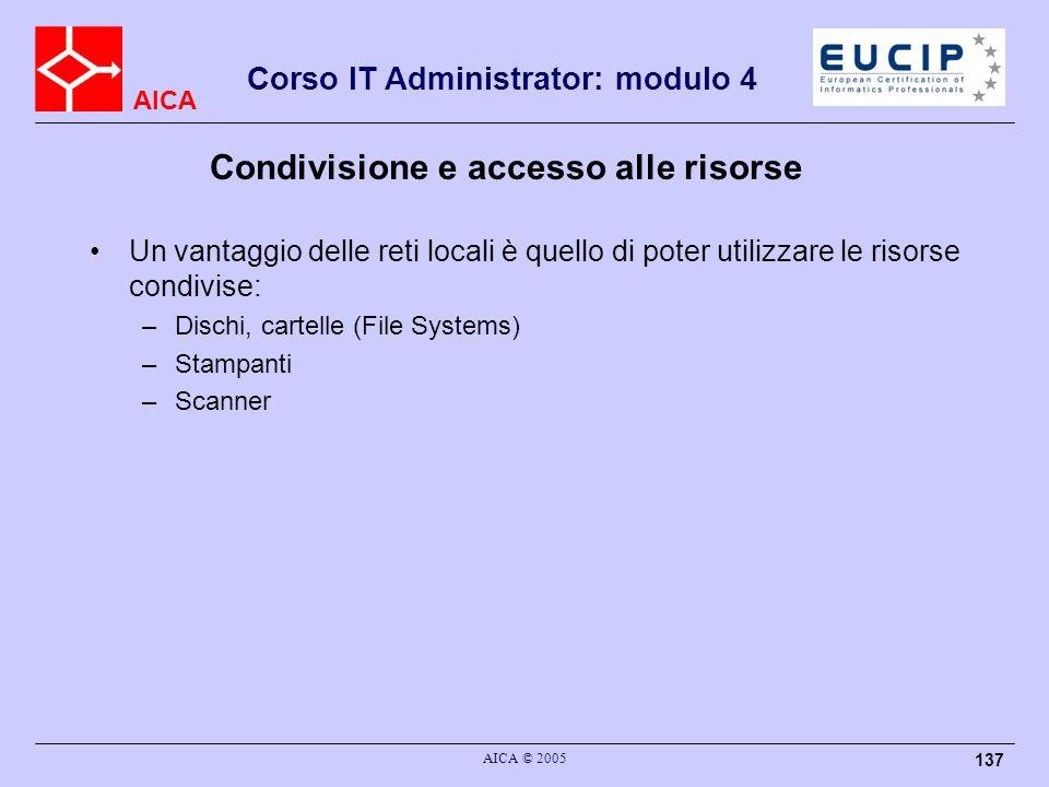 AICA Corso IT Administrator: modulo 4 AICA © 2005 137 Condivisione e accesso alle risorse Un vantaggio delle reti locali è quello di poter utilizzare