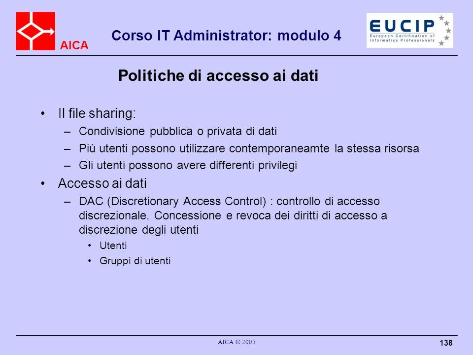 AICA Corso IT Administrator: modulo 4 AICA © 2005 138 Politiche di accesso ai dati Il file sharing: –Condivisione pubblica o privata di dati –Più uten
