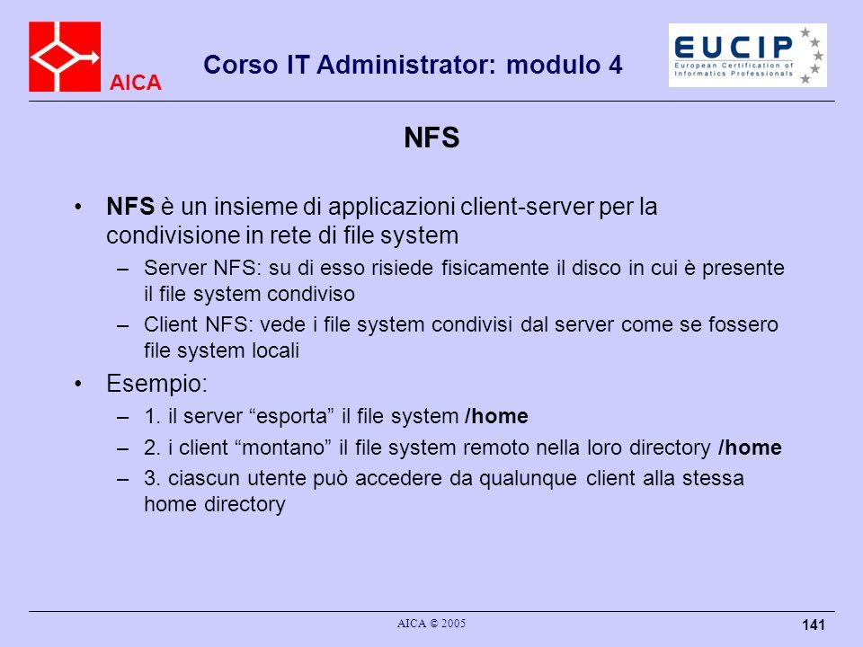 AICA Corso IT Administrator: modulo 4 AICA © 2005 141 NFS NFS è un insieme di applicazioni client-server per la condivisione in rete di file system –S