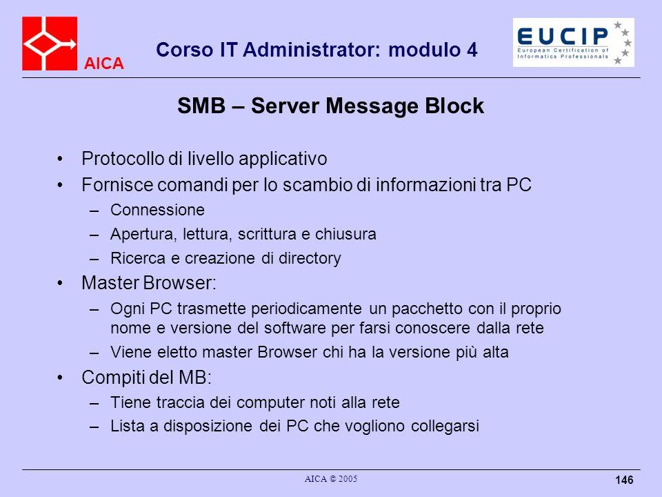 AICA Corso IT Administrator: modulo 4 AICA © 2005 146 SMB – Server Message Block Protocollo di livello applicativo Fornisce comandi per lo scambio di