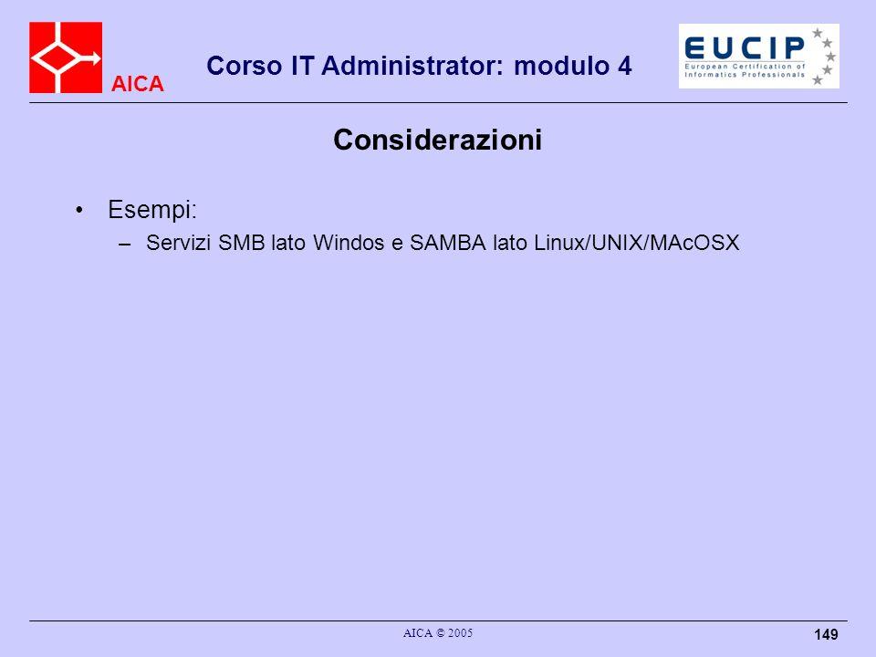AICA Corso IT Administrator: modulo 4 AICA © 2005 149 Considerazioni Esempi: –Servizi SMB lato Windos e SAMBA lato Linux/UNIX/MAcOSX