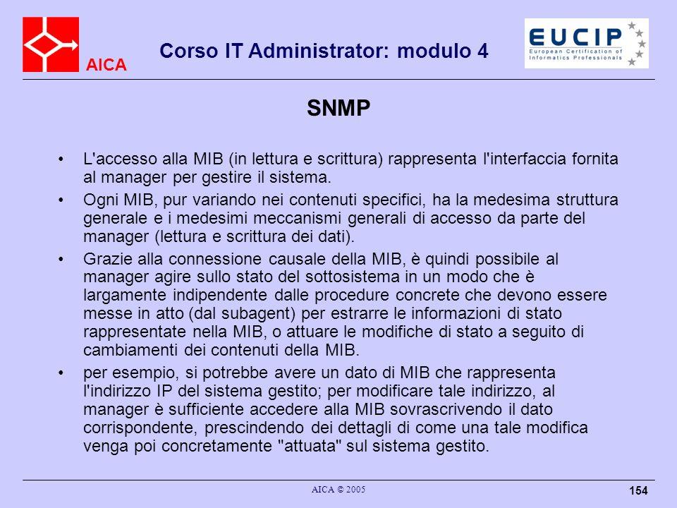 AICA Corso IT Administrator: modulo 4 AICA © 2005 154 SNMP L'accesso alla MIB (in lettura e scrittura) rappresenta l'interfaccia fornita al manager pe