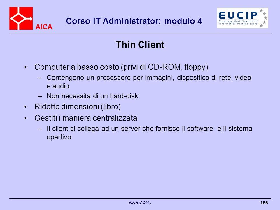 AICA Corso IT Administrator: modulo 4 AICA © 2005 156 Thin Client Computer a basso costo (privi di CD-ROM, floppy) –Contengono un processore per immag