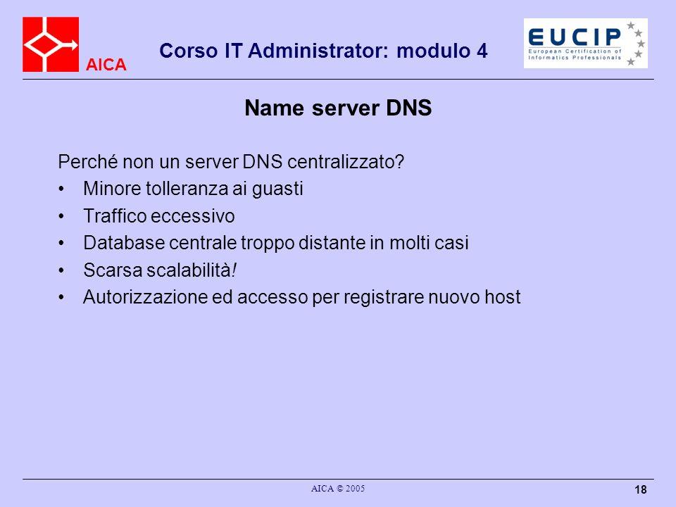 AICA Corso IT Administrator: modulo 4 AICA © 2005 18 Name server DNS Perché non un server DNS centralizzato? Minore tolleranza ai guasti Traffico ecce