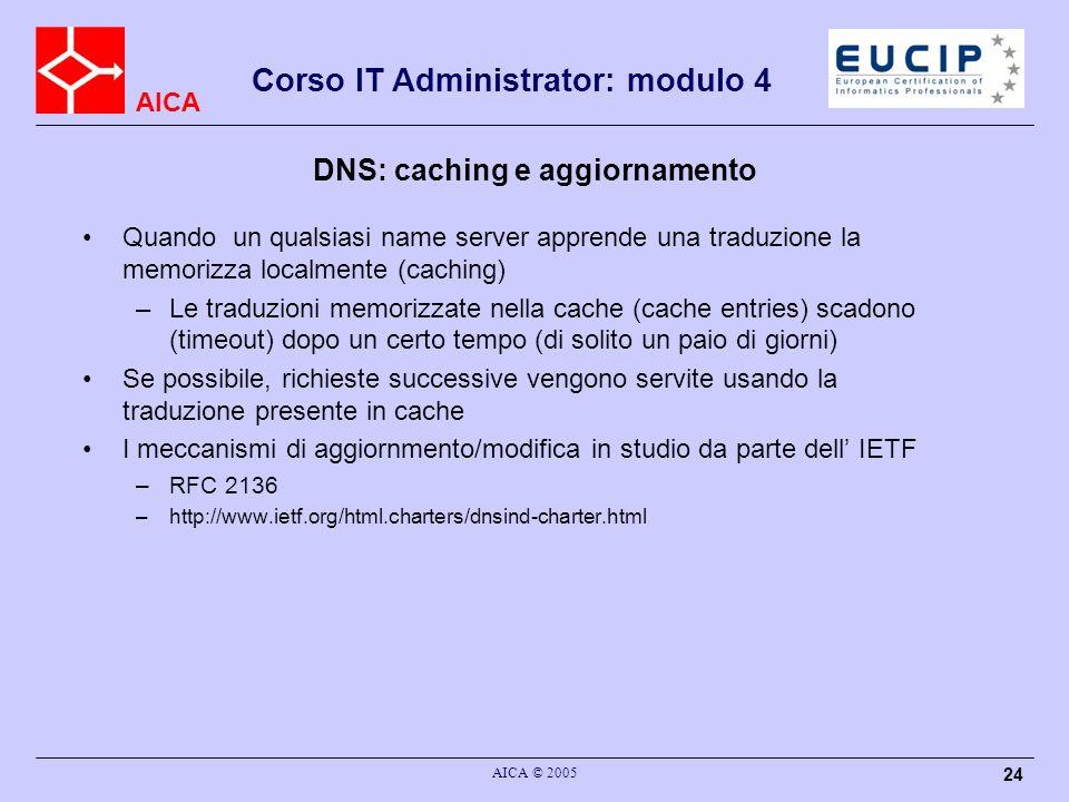AICA Corso IT Administrator: modulo 4 AICA © 2005 24 DNS: caching e aggiornamento Quando un qualsiasi name server apprende una traduzione la memorizza
