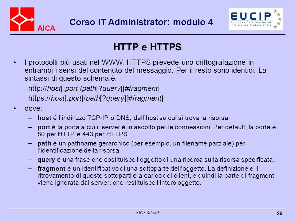 AICA Corso IT Administrator: modulo 4 AICA © 2005 26 HTTP e HTTPS I protocolli più usati nel WWW. HTTPS prevede una crittografazione in entrambi i sen