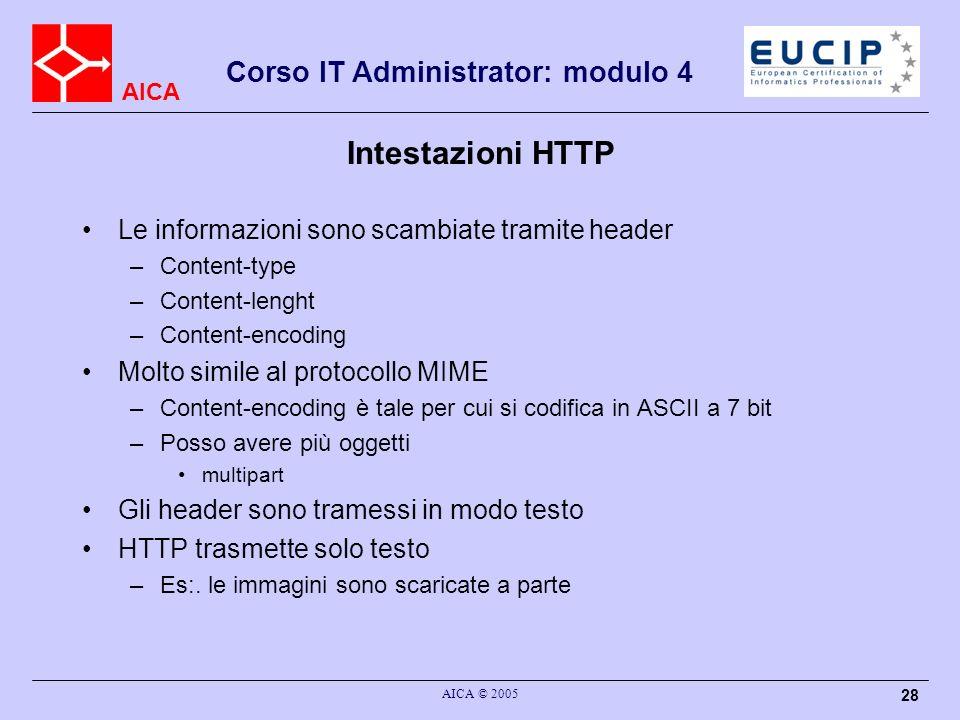 AICA Corso IT Administrator: modulo 4 AICA © 2005 28 Intestazioni HTTP Le informazioni sono scambiate tramite header –Content-type –Content-lenght –Co