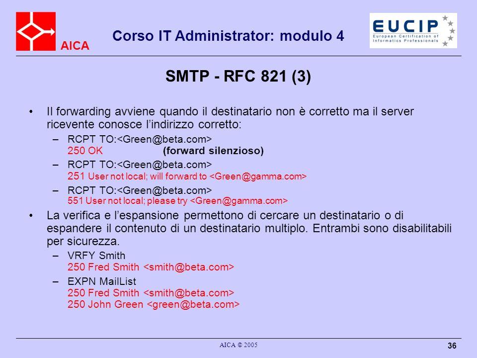 AICA Corso IT Administrator: modulo 4 AICA © 2005 36 SMTP - RFC 821 (3) Il forwarding avviene quando il destinatario non è corretto ma il server ricev