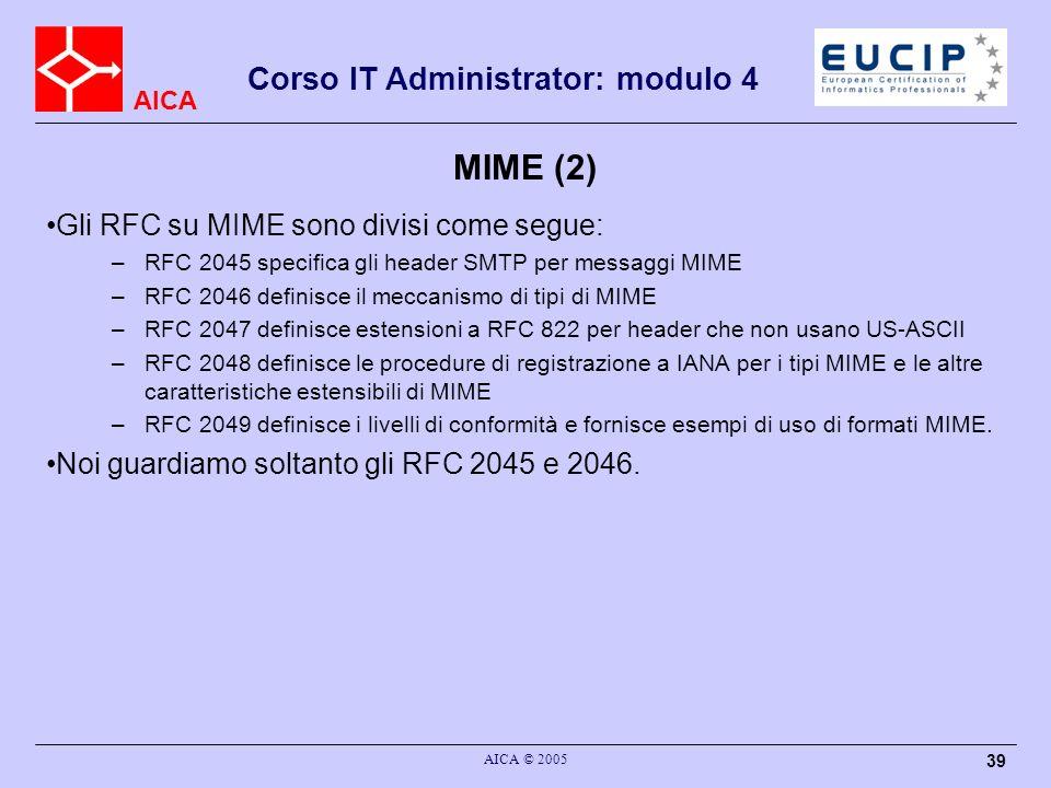 AICA Corso IT Administrator: modulo 4 AICA © 2005 39 MIME (2) Gli RFC su MIME sono divisi come segue: –RFC 2045 specifica gli header SMTP per messaggi