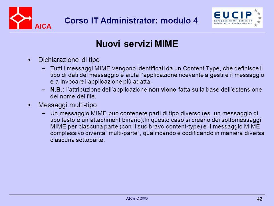 AICA Corso IT Administrator: modulo 4 AICA © 2005 42 Nuovi servizi MIME Dichiarazione di tipo –Tutti i messaggi MIME vengono identificati da un Conten