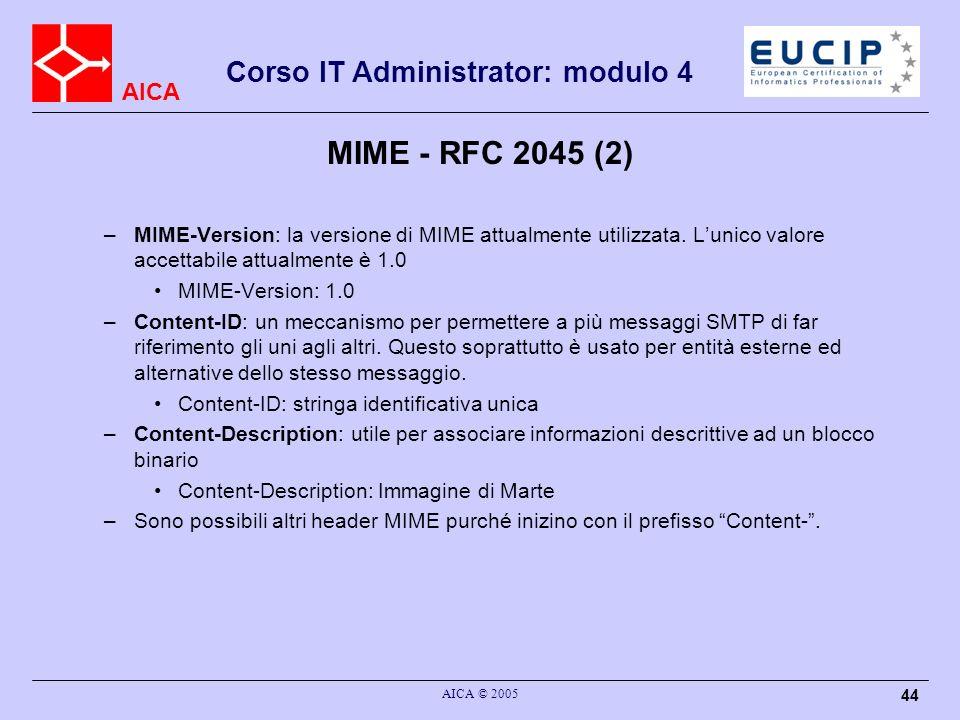 AICA Corso IT Administrator: modulo 4 AICA © 2005 44 MIME - RFC 2045 (2) –MIME-Version: la versione di MIME attualmente utilizzata. Lunico valore acce