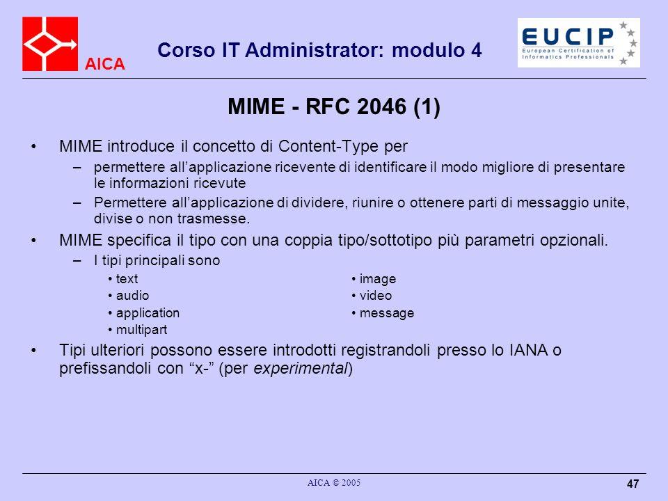 AICA Corso IT Administrator: modulo 4 AICA © 2005 47 MIME - RFC 2046 (1) MIME introduce il concetto di Content-Type per –permettere allapplicazione ri
