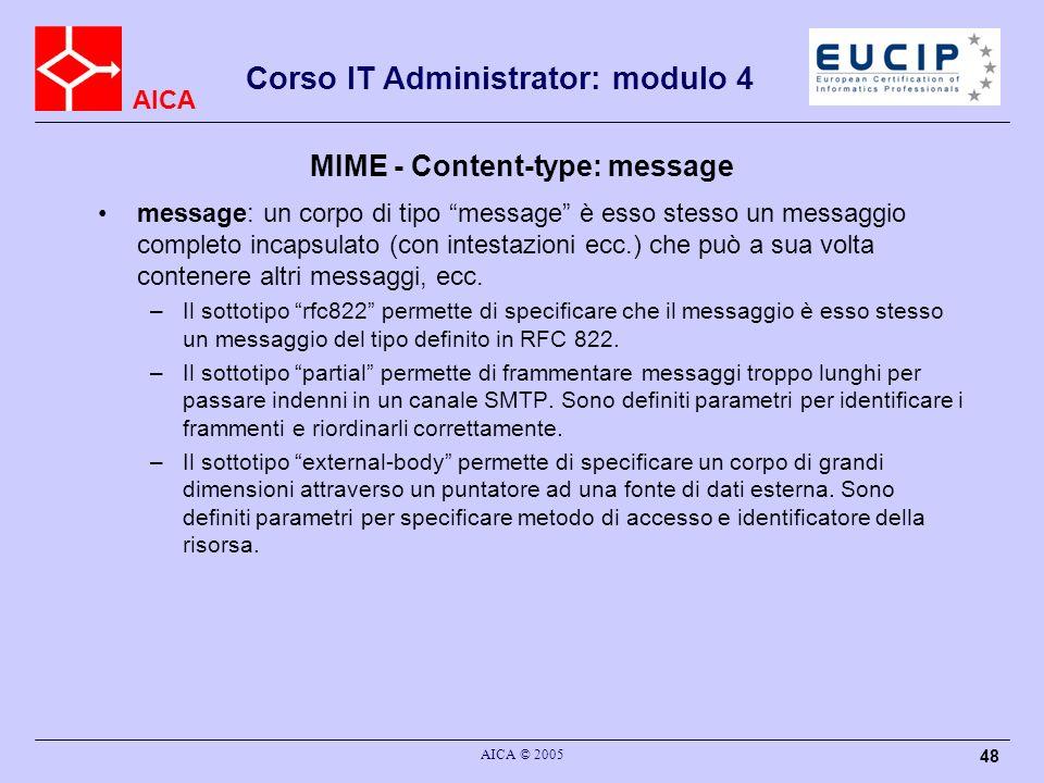 AICA Corso IT Administrator: modulo 4 AICA © 2005 48 MIME - Content-type: message message: un corpo di tipo message è esso stesso un messaggio complet