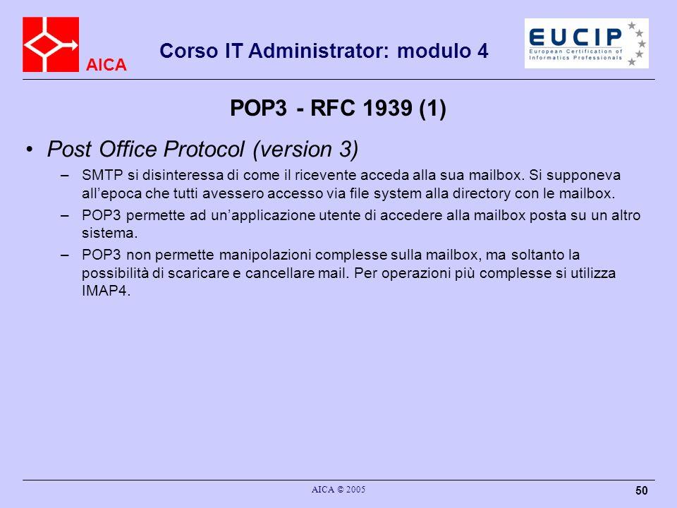 AICA Corso IT Administrator: modulo 4 AICA © 2005 50 POP3 - RFC 1939 (1) Post Office Protocol (version 3) –SMTP si disinteressa di come il ricevente a
