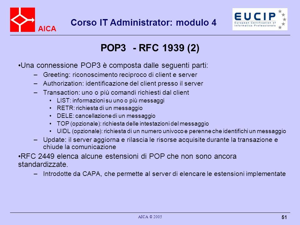 AICA Corso IT Administrator: modulo 4 AICA © 2005 51 POP3 - RFC 1939 (2) Una connessione POP3 è composta dalle seguenti parti: –Greeting: riconoscimen