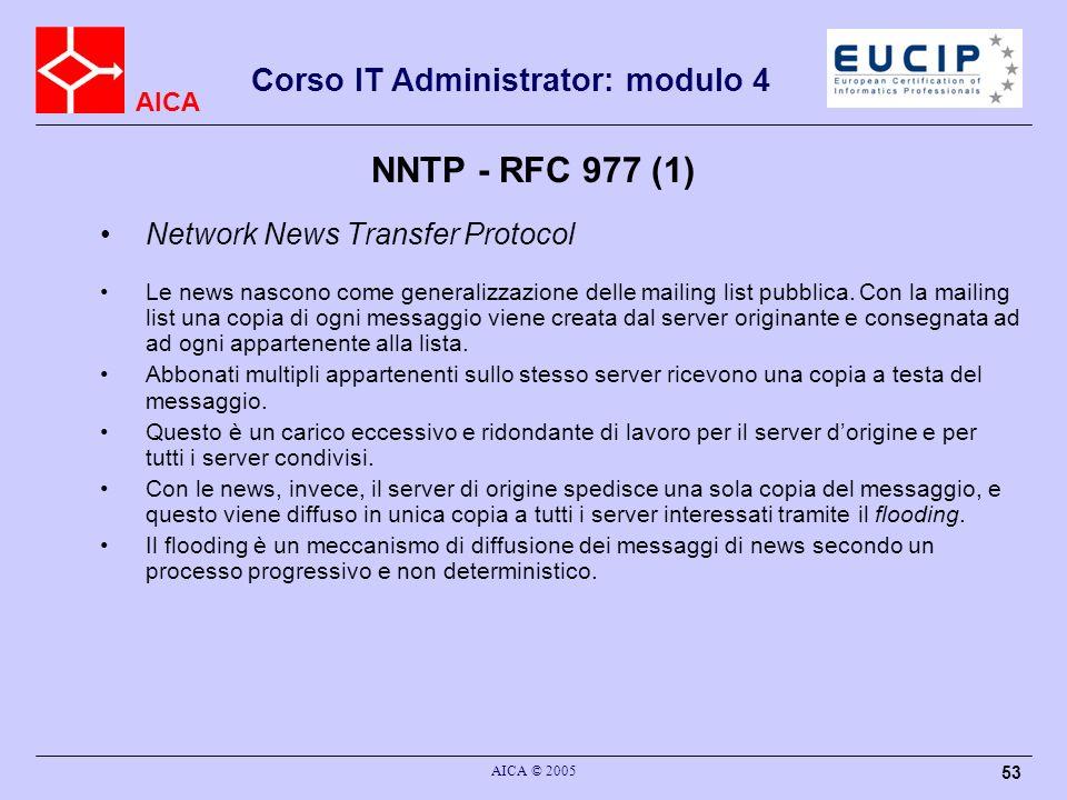 AICA Corso IT Administrator: modulo 4 AICA © 2005 53 NNTP - RFC 977 (1) Network News Transfer Protocol Le news nascono come generalizzazione delle mai