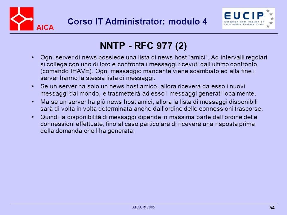 AICA Corso IT Administrator: modulo 4 AICA © 2005 54 NNTP - RFC 977 (2) Ogni server di news possiede una lista di news host amici. Ad intervalli regol