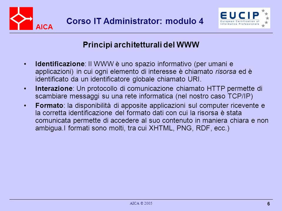 AICA Corso IT Administrator: modulo 4 AICA © 2005 6 Principi architetturali del WWW Identificazione: Il WWW è uno spazio informativo (per umani e appl