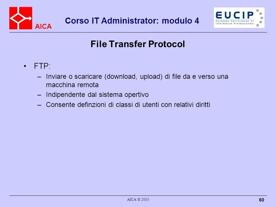 AICA Corso IT Administrator: modulo 4 AICA © 2005 60 File Transfer Protocol FTP: –Inviare o scaricare (download, upload) di file da e verso una macchi