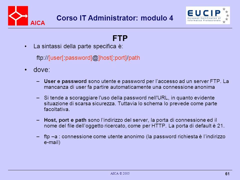 AICA Corso IT Administrator: modulo 4 AICA © 2005 61 FTP La sintassi della parte specifica è: ftp://[user[:password]@]host[:port]/path dove: –User e p
