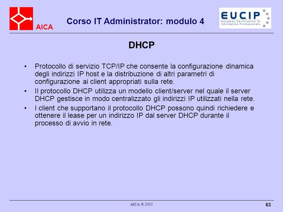 AICA Corso IT Administrator: modulo 4 AICA © 2005 63 DHCP Protocollo di servizio TCP/IP che consente la configurazione dinamica degli indirizzi IP hos