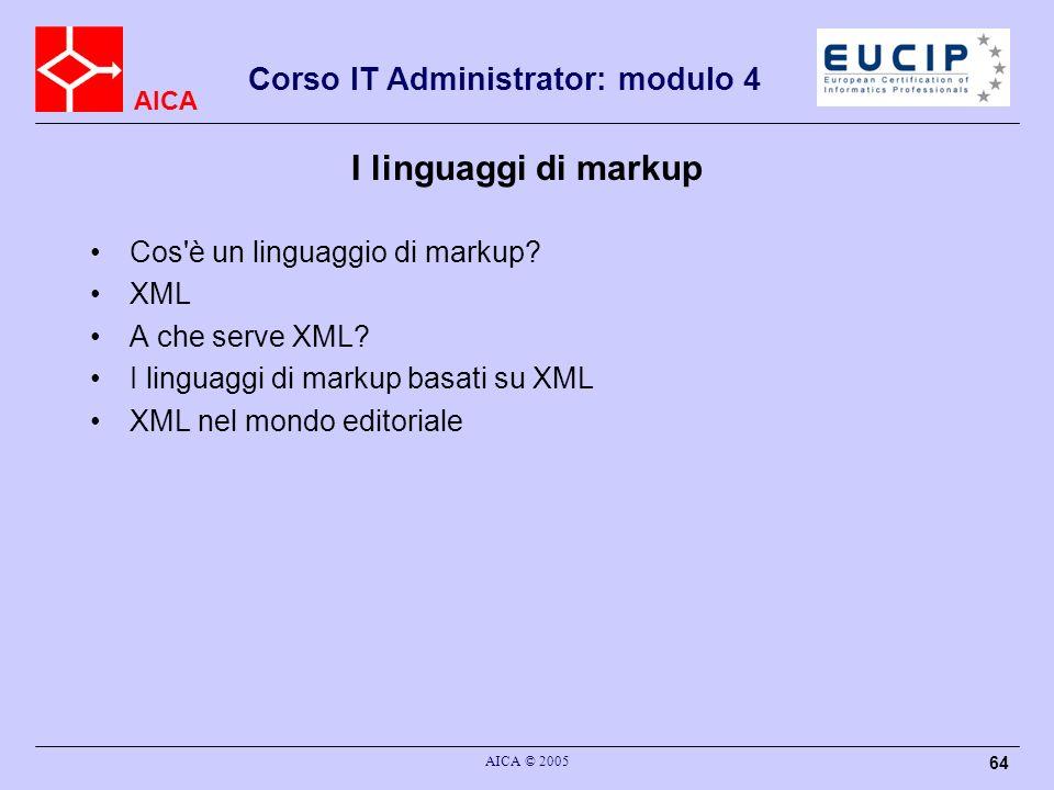 AICA Corso IT Administrator: modulo 4 AICA © 2005 64 I linguaggi di markup Cos'è un linguaggio di markup? XML A che serve XML? I linguaggi di markup b