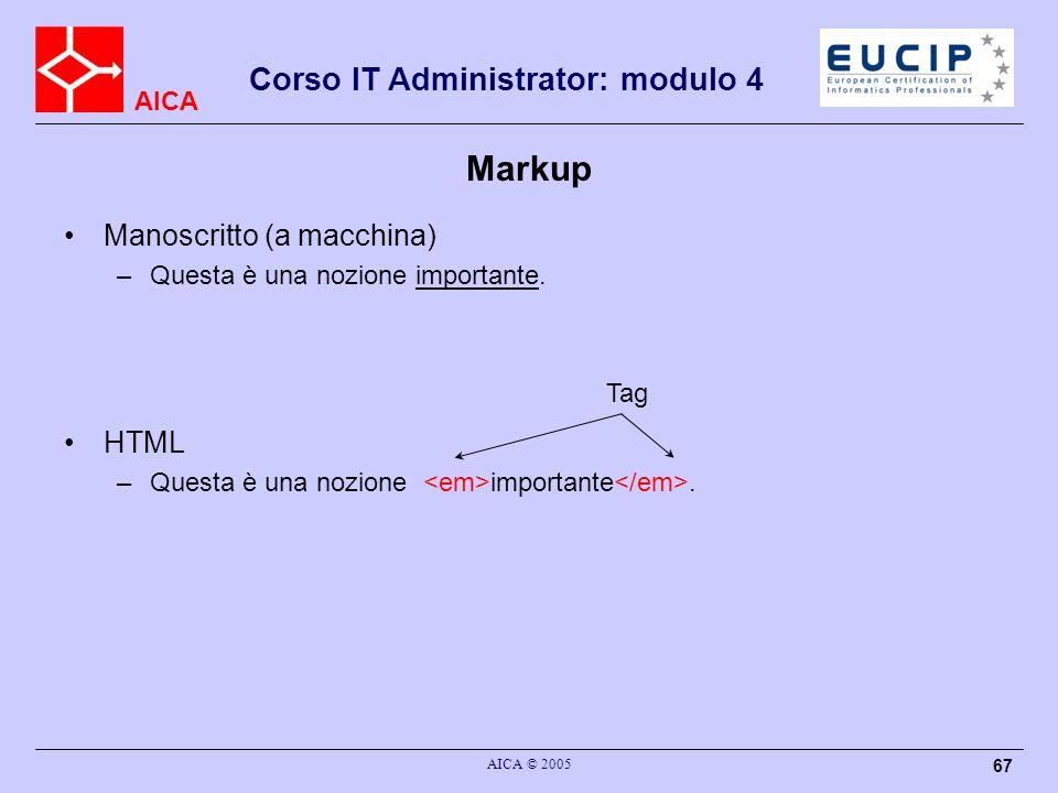 AICA Corso IT Administrator: modulo 4 AICA © 2005 67 Markup Manoscritto (a macchina) –Questa è una nozione importante. HTML –Questa è una nozione impo