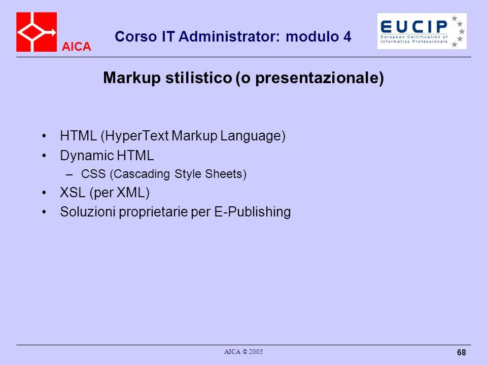 AICA Corso IT Administrator: modulo 4 AICA © 2005 68 HTML (HyperText Markup Language) Dynamic HTML –CSS (Cascading Style Sheets) XSL (per XML) Soluzio