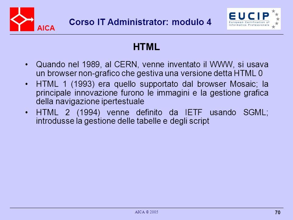 AICA Corso IT Administrator: modulo 4 AICA © 2005 70 HTML Quando nel 1989, al CERN, venne inventato il WWW, si usava un browser non-grafico che gestiv