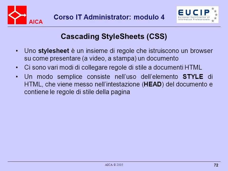 AICA Corso IT Administrator: modulo 4 AICA © 2005 72 Cascading StyleSheets (CSS) Uno stylesheet è un insieme di regole che istruiscono un browser su c