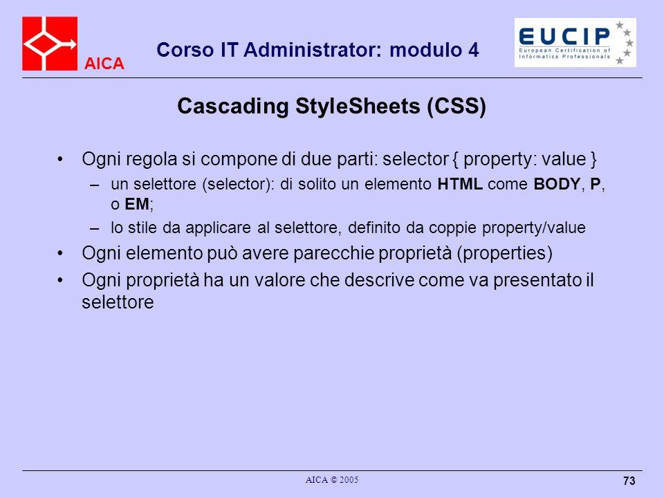 AICA Corso IT Administrator: modulo 4 AICA © 2005 73 Cascading StyleSheets (CSS) Ogni regola si compone di due parti: selector { property: value } –un
