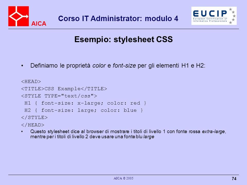 AICA Corso IT Administrator: modulo 4 AICA © 2005 74 Definiamo le proprietà color e font-size per gli elementi H1 e H2: CSS Example H1 { font-size: x-