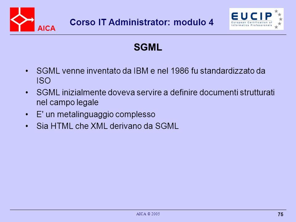 AICA Corso IT Administrator: modulo 4 AICA © 2005 75 SGML SGML venne inventato da IBM e nel 1986 fu standardizzato da ISO SGML inizialmente doveva ser