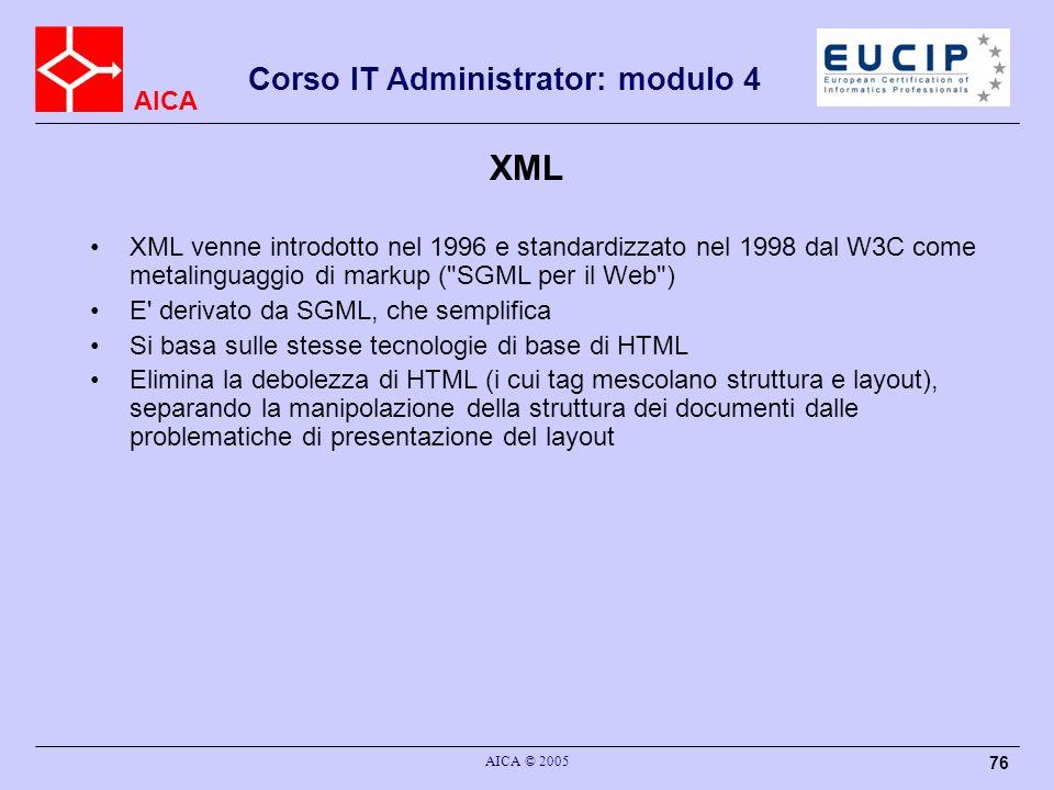 AICA Corso IT Administrator: modulo 4 AICA © 2005 76 XML XML venne introdotto nel 1996 e standardizzato nel 1998 dal W3C come metalinguaggio di markup