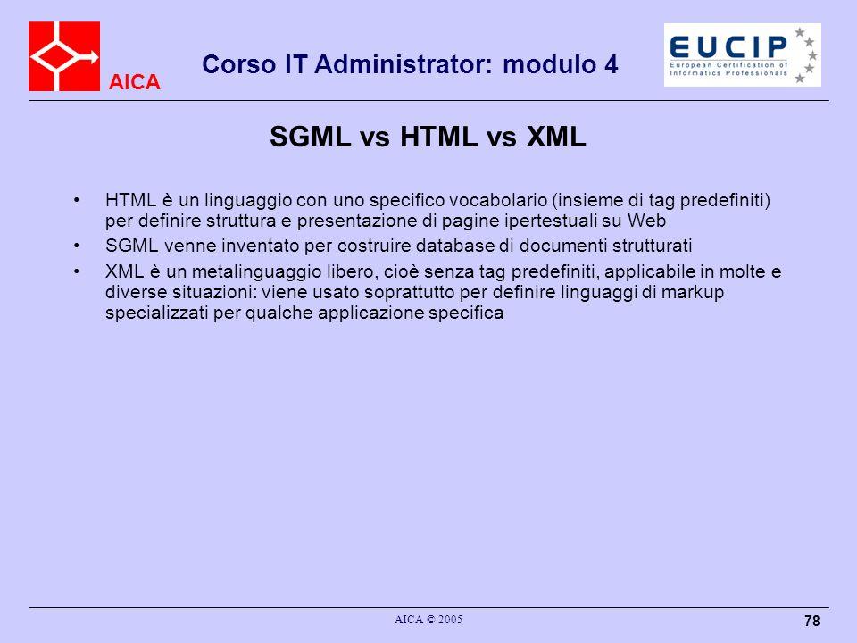 AICA Corso IT Administrator: modulo 4 AICA © 2005 78 SGML vs HTML vs XML HTML è un linguaggio con uno specifico vocabolario (insieme di tag predefinit